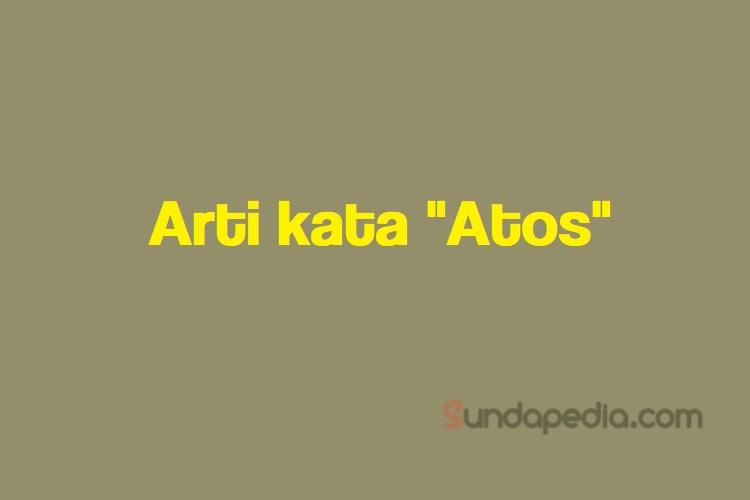 Arti Kata Atos Bahasa Sunda Sundapedia Com
