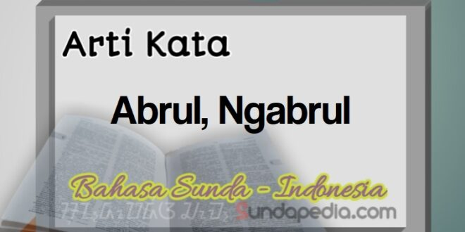 Arti Kata Abrul dan Ngabrul Bahasa Sunda – SundaPedia.com
