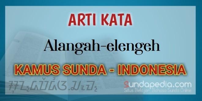 Arti Kata Alangah-elengeh dalam Kamus Bahasa Sunda