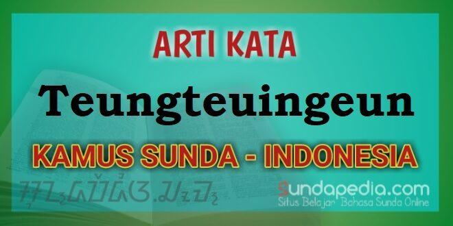 Arti Teungteuingeun dalam Kamus Bahasa Sunda online